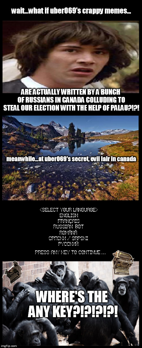 what if keanu evil memers | wait...what if uber069's crappy memes... ARE ACTUALLY WRITTEN BY A BUNCH OF RUSSIANS IN CANADA COLLUDING TO STEAL OUR ELECTION WITH THE HELP | image tagged in what,if,keanu,monkeys,at,typewriters | made w/ Imgflip meme maker