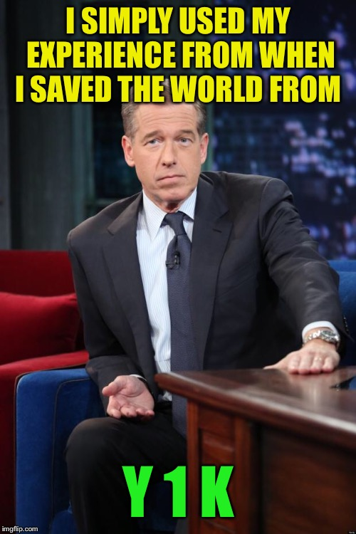 Brian Williams | I SIMPLY USED MY EXPERIENCE FROM WHEN I SAVED THE WORLD FROM Y 1 K | image tagged in brian williams | made w/ Imgflip meme maker