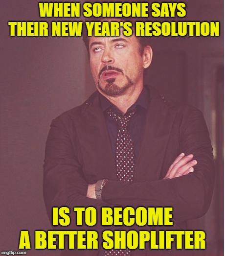 Face you make this time of year | WHEN SOMEONE SAYS THEIR NEW YEAR'S RESOLUTION IS TO BECOME A BETTER SHOPLIFTER | image tagged in memes,face you make robert downey jr,funny memes,thieves,stealing | made w/ Imgflip meme maker