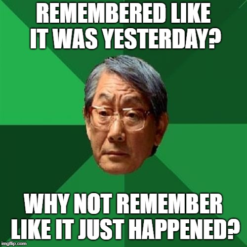 High Expectations Asian Father Meme | REMEMBERED LIKE IT WAS YESTERDAY? WHY NOT REMEMBER LIKE IT JUST HAPPENED? | image tagged in memes,high expectations asian father | made w/ Imgflip meme maker