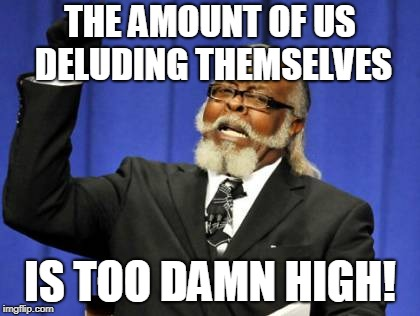 Too Damn High Meme | THE AMOUNT OF US DELUDING THEMSELVES IS TOO DAMN HIGH! | image tagged in memes,too damn high | made w/ Imgflip meme maker