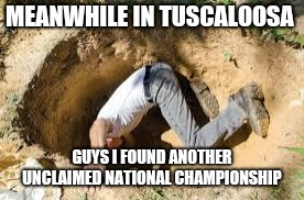 Meanwhile in Tuscaloosa  | MEANWHILE IN TUSCALOOSA GUYS I FOUND ANOTHER UNCLAIMED NATIONAL CHAMPIONSHIP | image tagged in funny | made w/ Imgflip meme maker