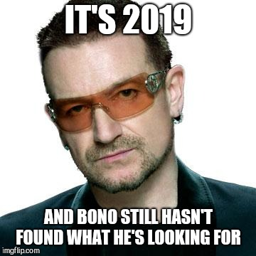 bono being bono | IT'S 2019 AND BONO STILL HASN'T FOUND WHAT HE'S LOOKING FOR | image tagged in bono being bono | made w/ Imgflip meme maker