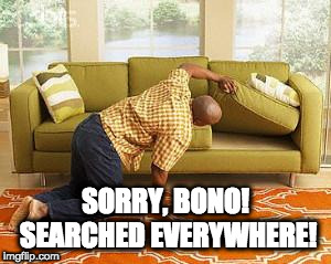 searching  | SORRY, BONO! SEARCHED EVERYWHERE! | image tagged in searching | made w/ Imgflip meme maker