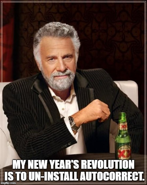 The Most Interesting Man In The World Meme | MY NEW YEAR'S REVOLUTION IS TO UN-INSTALL AUTOCORRECT. | image tagged in memes,the most interesting man in the world | made w/ Imgflip meme maker