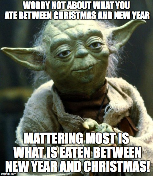 Star Wars Yoda Meme | WORRY NOT ABOUT WHAT YOU ATE BETWEEN CHRISTMAS AND NEW YEAR MATTERING MOST IS WHAT IS EATEN BETWEEN NEW YEAR AND CHRISTMAS! | image tagged in memes,star wars yoda | made w/ Imgflip meme maker