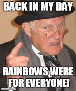 Thought of this when I saw ocean waves making rainbows. | BACK IN MY DAY RAINBOWS WERE FOR EVERYONE! | image tagged in memes,back in my day,rainbow,everyone | made w/ Imgflip meme maker