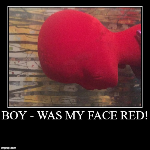 Trust Me - It won't matter tomorrow! | BOY - WAS MY FACE RED! | | image tagged in funny,demotivationals,motivation,mood | made w/ Imgflip demotivational maker