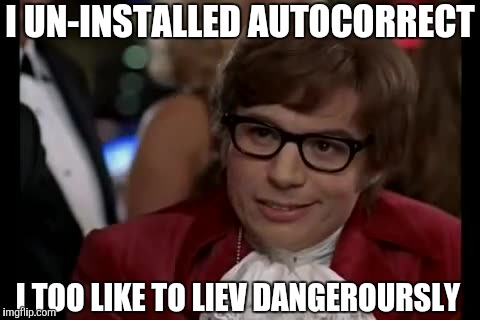 I Too Like To Live Dangerously Meme | I UN-INSTALLED AUTOCORRECT I TOO LIKE TO LIEV DANGEROURSLY | image tagged in memes,i too like to live dangerously | made w/ Imgflip meme maker