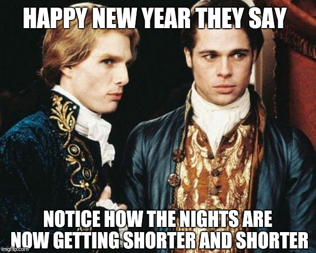Ancient Vampire Problems |  HAPPY NEW YEAR THEY SAY; NOTICE HOW THE NIGHTS ARE NOW GETTING SHORTER AND SHORTER | image tagged in interview vampire,too soon,yayaya | made w/ Imgflip meme maker
