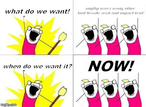 What Do We Want Meme | what do we want! imgflip users using other font beside arial and impact text! when do we want it? NOW! | image tagged in memes,what do we want | made w/ Imgflip meme maker