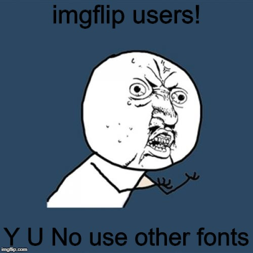 Y U No Meme | imgflip users! Y U No use other fonts | image tagged in memes,y u no | made w/ Imgflip meme maker
