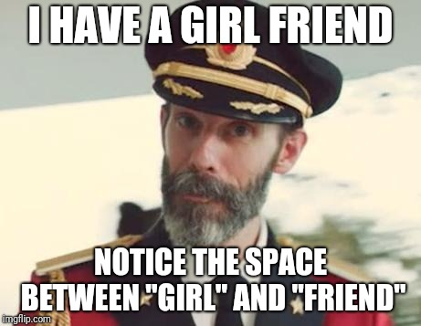 "I'm stuck in the friendzone | I HAVE A GIRL FRIEND NOTICE THE SPACE BETWEEN ""GIRL"" AND ""FRIEND"" 