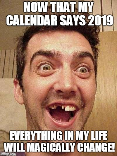 moron | NOW THAT MY CALENDAR SAYS 2019 EVERYTHING IN MY LIFE WILL MAGICALLY CHANGE! | image tagged in moron | made w/ Imgflip meme maker