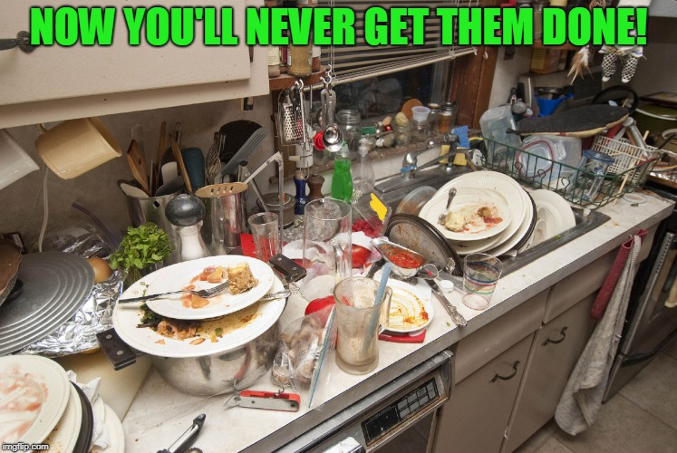 Dirty Dishes | NOW YOU'LL NEVER GET THEM DONE! | image tagged in dirty dishes | made w/ Imgflip meme maker