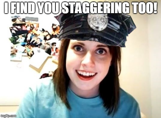 Overly attached police woman | I FIND YOU STAGGERING TOO! | image tagged in overly attached police woman | made w/ Imgflip meme maker