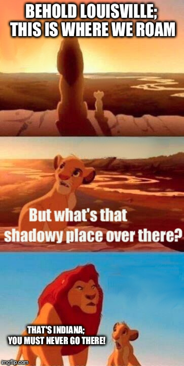 Simba Shadowy Place Meme | BEHOLD LOUISVILLE; THIS IS WHERE WE ROAM THAT'S INDIANA; YOU MUST NEVER GO THERE! | image tagged in memes,simba shadowy place | made w/ Imgflip meme maker