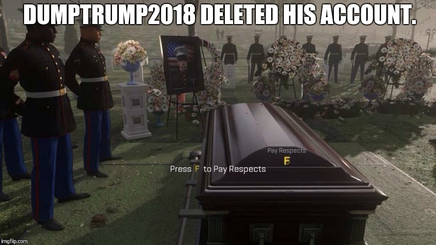 F | DUMPTRUMP2018 DELETED HIS ACCOUNT. | image tagged in press f to pay respects,dumptrump,memes,account,deleted accounts | made w/ Imgflip meme maker