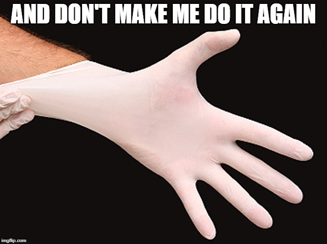 rubber glove | AND DON'T MAKE ME DO IT AGAIN | image tagged in rubber glove | made w/ Imgflip meme maker