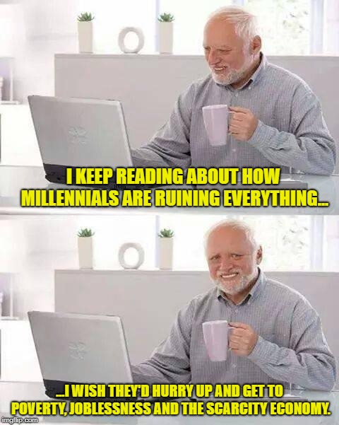 Damn Millennials... | I KEEP READING ABOUT HOW MILLENNIALS ARE RUINING EVERYTHING... ...I WISH THEY'D HURRY UP AND GET TO POVERTY, JOBLESSNESS AND THE SCARCITY EC | image tagged in memes,hide the pain harold,millennials,millennial | made w/ Imgflip meme maker