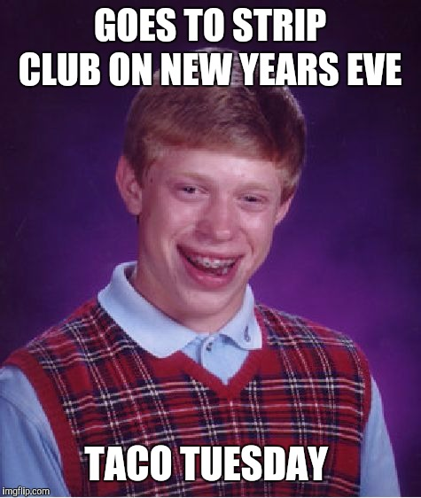 Bad Luck Brian Meme | GOES TO STRIP CLUB ON NEW YEARS EVE TACO TUESDAY | image tagged in memes,bad luck brian | made w/ Imgflip meme maker