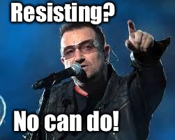 Bono Pointing | Resisting? No can do! | image tagged in bono pointing | made w/ Imgflip meme maker