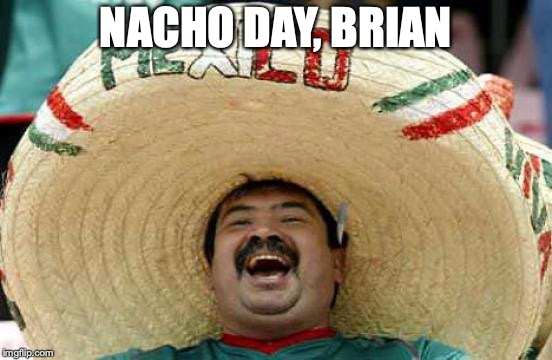 Happy Mexican | NACHO DAY, BRIAN | image tagged in happy mexican | made w/ Imgflip meme maker