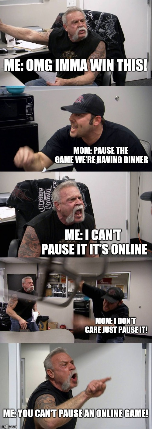 American Chopper Argument Meme | ME: OMG IMMA WIN THIS! MOM: PAUSE THE GAME WE'RE HAVING DINNER ME: I CAN'T PAUSE IT IT'S ONLINE MOM: I DON'T CARE JUST PAUSE IT! ME: YOU CAN | image tagged in memes,american chopper argument | made w/ Imgflip meme maker