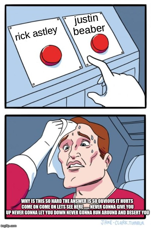 Two Buttons Meme | rick astley justin beaber WHY IS THIS SO HARD THE ANSWER IS SO OBVIOUS IT HURTS COME ON COME ON LETS SEE HERE ...... NEVER GONNA GIVE YOU UP | image tagged in memes,two buttons | made w/ Imgflip meme maker