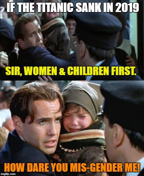 Transgender Titanic  | IF THE TITANIC SANK IN 2019 HOW DARE YOU MIS-GENDER ME! SIR, WOMEN & CHILDREN FIRST. | image tagged in i have a child,i have a child - titanic,transgender,funny memes | made w/ Imgflip meme maker