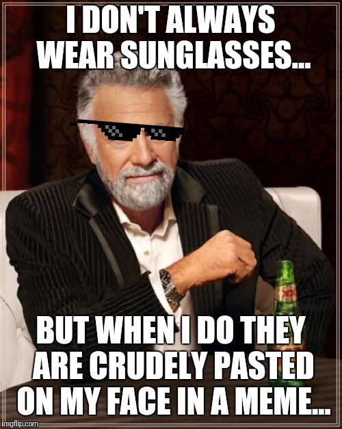 The Most Interesting Man In The World | I DON'T ALWAYS WEAR SUNGLASSES... BUT WHEN I DO THEY ARE CRUDELY PASTED ON MY FACE IN A MEME... | image tagged in memes,the most interesting man in the world,meme,joke,sunglasses | made w/ Imgflip meme maker