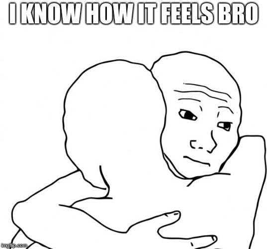 I Know That Feel Bro Meme | I KNOW HOW IT FEELS BRO | image tagged in memes,i know that feel bro | made w/ Imgflip meme maker