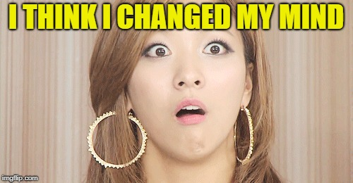 I THINK I CHANGED MY MIND | made w/ Imgflip meme maker