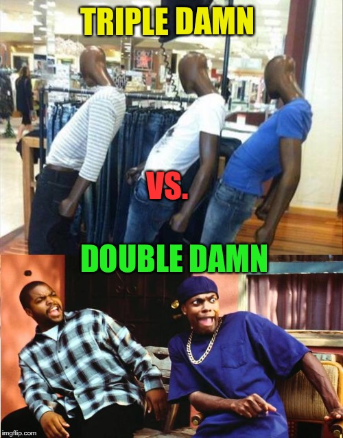 Some serious sh!t goin' on here. | TRIPLE DAMN DOUBLE DAMN VS. | image tagged in ice tea,damn,mannequin,memes,funny | made w/ Imgflip meme maker