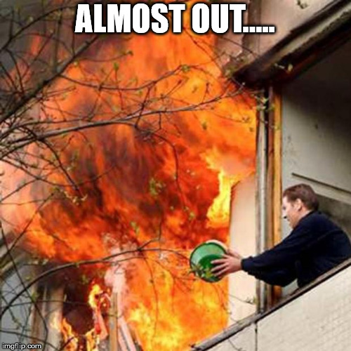 fire idiot bucket water | ALMOST OUT..... | image tagged in fire idiot bucket water | made w/ Imgflip meme maker