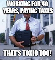 WORKING FOR 40 YEARS, PAYING TAXES THAT'S TOXIC TOO! | made w/ Imgflip meme maker