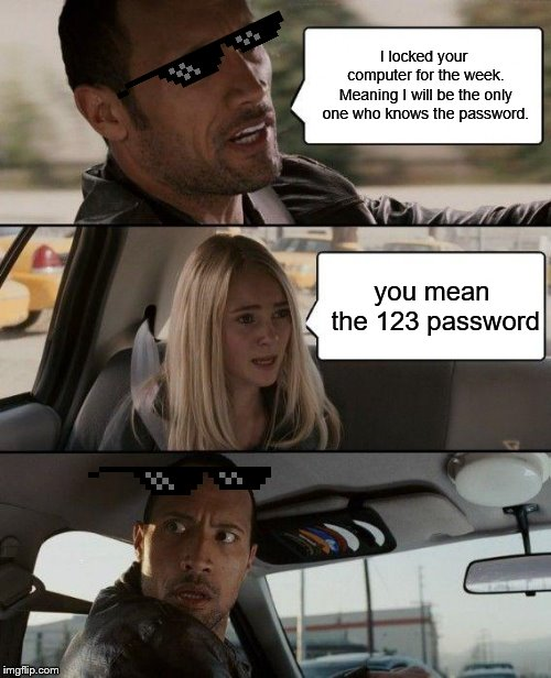The Rock Driving Meme | I locked your computer for the week. Meaning I will be the only one who knows the password. you mean the 123 password | image tagged in memes,the rock driving | made w/ Imgflip meme maker