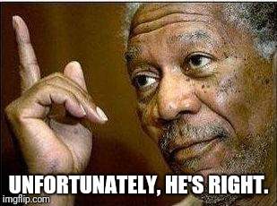 morgan freeman | UNFORTUNATELY, HE'S RIGHT. | image tagged in morgan freeman | made w/ Imgflip meme maker