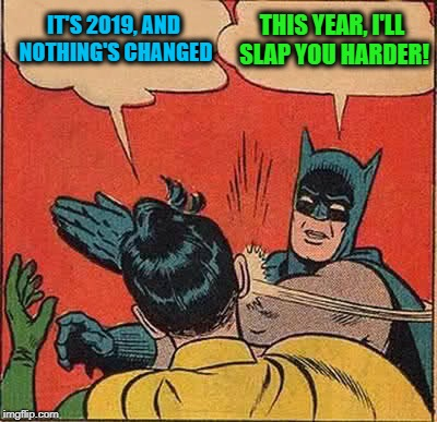 A small change | IT'S 2019, AND NOTHING'S CHANGED THIS YEAR, I'LL SLAP YOU HARDER! | image tagged in memes,batman slapping robin,2019,new year,funny | made w/ Imgflip meme maker