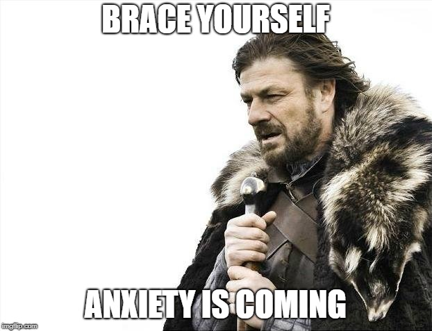 Brace Yourselves X is Coming | BRACE YOURSELF ANXIETY IS COMING | image tagged in memes,brace yourselves x is coming | made w/ Imgflip meme maker