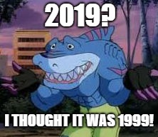 street sharks meme | 2019? I THOUGHT IT WAS 1999! | image tagged in street,sharks,meme,memes,2019,1999 | made w/ Imgflip meme maker