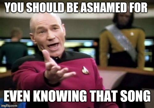 Picard Wtf Meme | YOU SHOULD BE ASHAMED FOR EVEN KNOWING THAT SONG | image tagged in memes,picard wtf | made w/ Imgflip meme maker