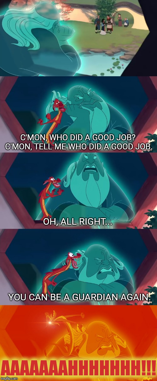 I Felt His Happiness, We All Did... | C'MON, WHO DID A GOOD JOB? C'MON, TELL ME WHO DID A GOOD JOB. OH, ALL RIGHT... YOU CAN BE A GUARDIAN AGAIN. AAAAAAAHHHHHHH!!! | image tagged in funny,disney,lol,mulan,my eyes,happy | made w/ Imgflip meme maker