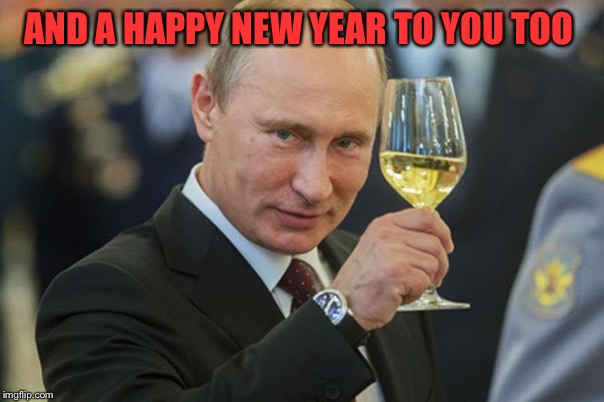 Putin Cheers | AND A HAPPY NEW YEAR TO YOU TOO | image tagged in putin cheers | made w/ Imgflip meme maker