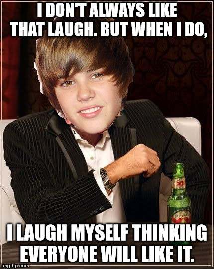 The Most Interesting Justin Bieber | I DON'T ALWAYS LIKE THAT LAUGH. BUT WHEN I DO, I LAUGH MYSELF THINKING EVERYONE WILL LIKE IT. | image tagged in memes,the most interesting justin bieber | made w/ Imgflip meme maker