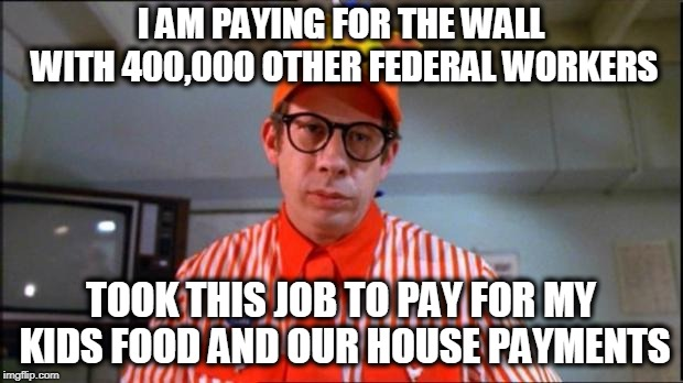 Most Federal Workers live in TEXAS not Mexico | I AM PAYING FOR THE WALL WITH 400,000 OTHER FEDERAL WORKERS TOOK THIS JOB TO PAY FOR MY KIDS FOOD AND OUR HOUSE PAYMENTS | image tagged in fast food worker,memes,politics,trump wall,impeach trump | made w/ Imgflip meme maker