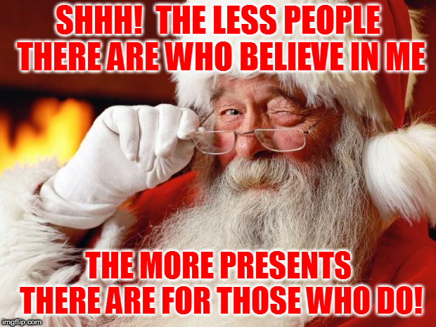 santa | SHHH!  THE LESS PEOPLE THERE ARE WHO BELIEVE IN ME THE MORE PRESENTS THERE ARE FOR THOSE WHO DO! | image tagged in santa | made w/ Imgflip meme maker