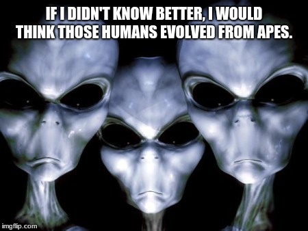 Angry Aliens on human evolution.  | IF I DIDN'T KNOW BETTER, I WOULD THINK THOSE HUMANS EVOLVED FROM APES. | image tagged in angry aliens,evolution,human stupidity | made w/ Imgflip meme maker