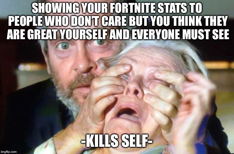 Birdbox | SHOWING YOUR FORTNITE STATS TO PEOPLE WHO DON'T CARE BUT YOU THINK THEY ARE GREAT YOURSELF AND EVERYONE MUST SEE -KILLS SELF- | image tagged in open your eyes | made w/ Imgflip meme maker