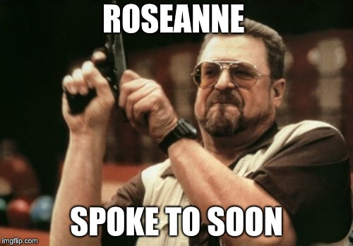 Am I The Only One Around Here Meme | ROSEANNE SPOKE TO SOON | image tagged in memes,am i the only one around here | made w/ Imgflip meme maker
